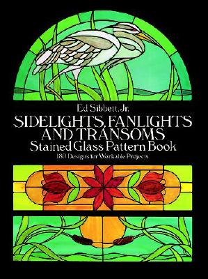Sidelights, Fanlights and Transoms Stained Glass Pattern Book (Dover Stained Glass Instruction), Sibbett Jr., Ed