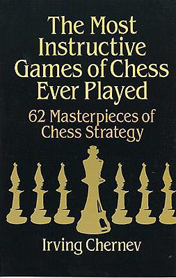 The Most Instructive Games of Chess Ever Played: 62 Masterpieces of Chess Strategy, Chernev, Irving