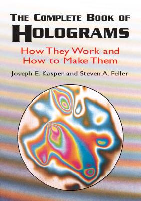 The Complete Book of Holograms: How They Work and How to Make Them (Dover Recreational Math), Kasper, Joseph E.; Feller, Steven A.