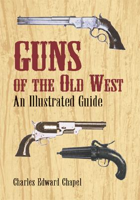 Guns of the Old West: An Illustrated Guide, Chapel, Charles Edward