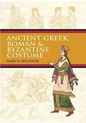 Ancient Greek, Roman & Byzantine Costume, Mary G. Houston