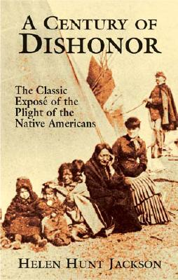 A Century of Dishonor: The Classic Exposé of the Plight of the Native Americans, Helen Hunt Jackson