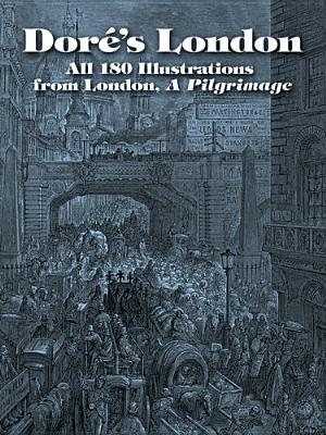 Dore's London: All 180 Illustrations from London, a Pilgrimage, Dore, Gustave