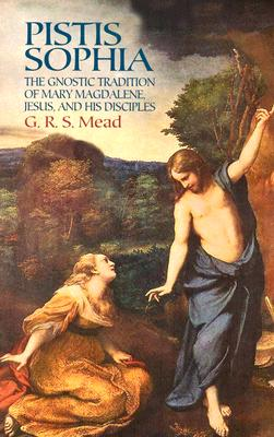 Pistis Sophia : The Gnostic Tradition Of Mary Magdalene, Jesus, And His Disciples, G. R. MEAD S.