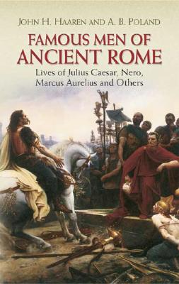Famous Men of Ancient Rome: Lives of Julius Caesar, Nero, Marcus Aurelius and Others (Dover Children's Classics), John H. Haaren, A. B. Poland