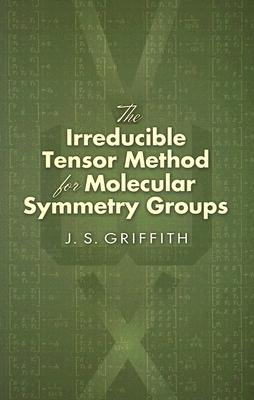 The Irreducible Tensor Method for Molecular Symmetry Groups (Dover Books on Chemistry), J. S. Griffith