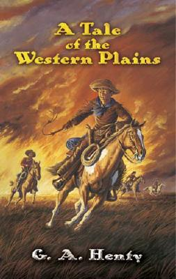 A Tale of the Western Plains (Dover Value Editions), G. A. Henty