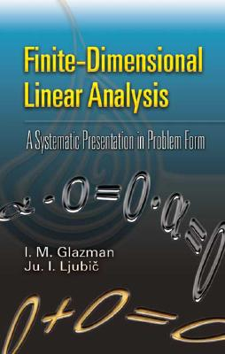 Finite-Dimensional Linear Analysis: A Systematic Presentation in Problem Form (Dover Books on Mathematics), I. M. Glazman; Ju. I. Ljubic