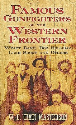 Famous Gunfighters of the Western Frontier: Wyatt Earp, Doc Holliday, Luke Short and Others, W. B. (Bat) Masterson