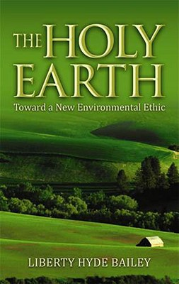 The Holy Earth: Toward a New Environmental Ethic, Liberty Hyde Bailey, Norman Wirzba