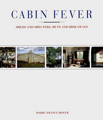 Cabin Fever: Sheds and Shelters, Huts and Hideaways, Boyer, Marie-France