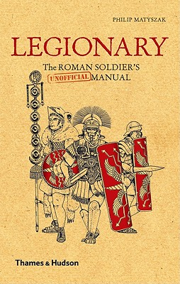Legionary: The Roman Soldier's (Unofficial) Manual, Philip Matyszak