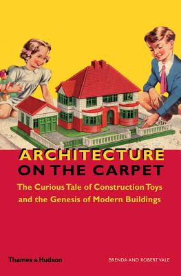 Image for Architecture on the Carpet: The Curious Tale of Construction Toys and the Genesis of Modern Buildings