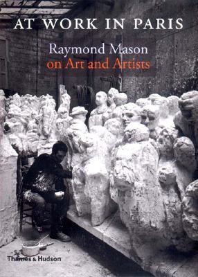 At Work in Paris: Raymond Mason on Art and Artists, Raymond Mason