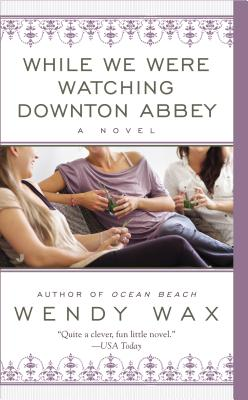 While We Were Watching Downton Abbey, Wendy Wax