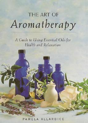 The Art of Aromatherapy: A Guide to Using Essential Oils for Health and Relaxation, Allardice, Pamela