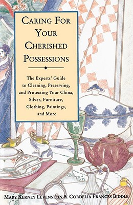 Caring for Your Cherished Possessions: The Experts' Guide to Cleaning, Preserving, and Protecting Your China, Silver,, Levenstein, Mary K.