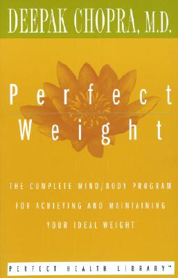 Perfect Weight: The Complete Mind/Body Program for Achieving and Maintaining Your Ideal Weight (Perfect Health Library), Deepak Chopra