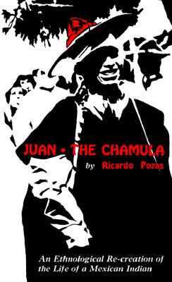 Juan the Chamula: An Ethnological Recreation of the Life of a Mexican Indian, Pozas, Ricardo