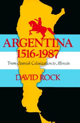 Argentina, 1516-1987: From Spanish Colonization to Alfons�n, David Rock