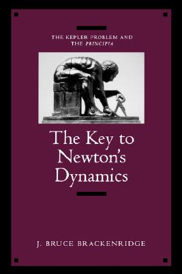 The Key to Newton's Dynamics: The Kepler Problem and the Principia, Brackenridge, J. Bruce