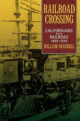 Railroad Crossing: Californians and the Railroad, 1850-1910, Deverell, William