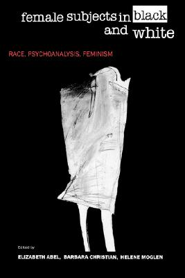 Female Subjects in Black and White: Race, Psychoanalysis, Feminism, Abel, Elizabeth; Christian, Barbara; Moglen, Helene