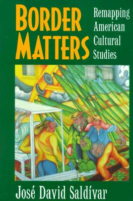 Border Matters: Remapping American Cultural Studies, Saldivar, Jose David