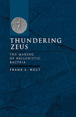 Image for Thundering Zeus: The Making of Hellenistic Bactria (Hellenistic Culture and Society)