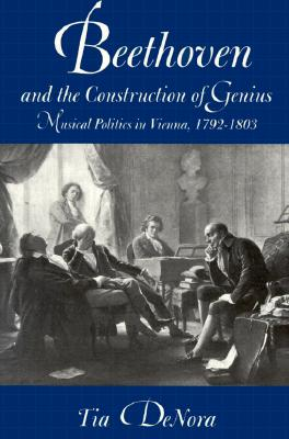 Beethoven and the Construction of Genius: Musical Politics in Vienna, 1792-1803, DENORA, Tia
