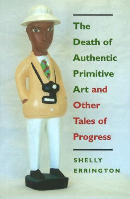 The Death of Authentic Primitive Art: And Other Tales of Progress, Errington, Shelly
