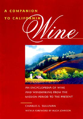 A Companion to California Wine: An Encyclopedia of Wine and Winemaking from the Mission Period to the Present, Sullivan, Charles L.
