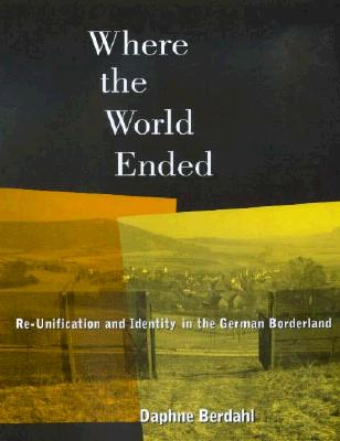 Image for Where the World Ended: Re-Unification and Identity in the German Borderland