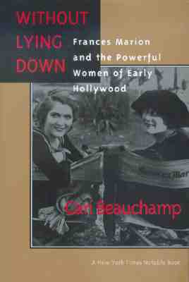 Image for Without Lying Down: Frances Marion and the Powerful Women of Early Hollywood