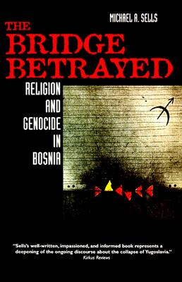 The Bridge Betrayed: Religion and Genocide in Bosnia (Comparative Studies in Religion and Society), Sells, Michæl A.