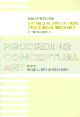 Image for Recording Conceptual Art: Early Interviews with Barry, Huebler, Kaltenbach, LeWitt, Morris, Oppenheim, Siegelaub, Smithson, and Weiner by Patricia Norvell