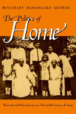 The Politics of Home: Postcolonial Relocations and Twentieth-Century Fiction, George, Rosemary Marangoly