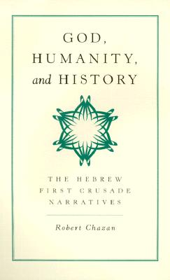 God, Humanity, and History: The Hebrew First Crusade Chronicles, Chazan, Robert