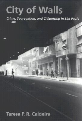 City of Walls: Crime, Segregation, and Citizenship in S�o Paulo, Teresa P. R. Caldeira