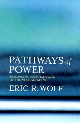Pathways of Power: Building an Anthropology of the Modern World, Wolf, Eric R.; Silverman, Sydel