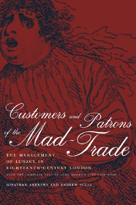 Image for Customers and Patrons of the Mad-Trade: The Management of Lunacy in Eighteenth-Century London, With the Complete Text of John Monro's 1766 Case Book