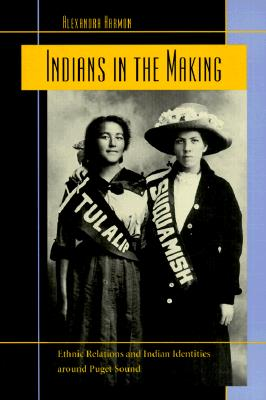 Indians in the Making: Ethnic Relations and Indian Identities around Puget Sound (American Crossroads), Harmon, Alexandra