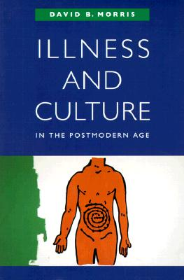 Illness and Culture in the Postmodern Age, Morris, David B.