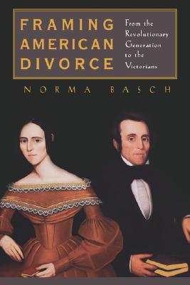 Framing American Divorce: From the Revolutionary Generation to the Victorians, Basch, Norma