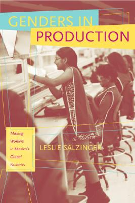 Genders in Production: Making Workers in Mexico's Global Factories, Salzinger, Leslie
