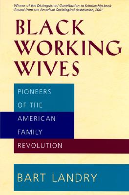Black Working Wives: Pioneers of the American Family Revolution, Landry, Bart