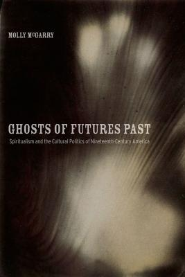 Image for Ghosts of Futures Past: Spiritualism and the Cultural Politics of Nineteenth-Century America