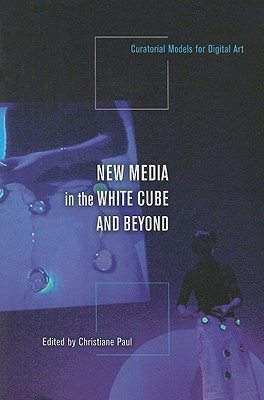 Image for New Media in the White Cube and Beyond: Curatorial Models for Digital Art