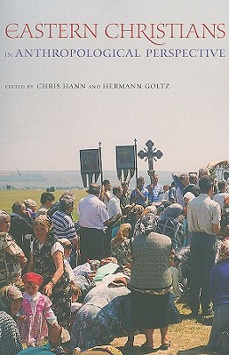 Eastern Christians in Anthropological Perspective (The Anthropology of Christianity), Chris Hann, ed.