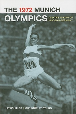 The 1972 Munich Olympics and the Making of Modern Germany (Weimar and Now: German Cultural Criticism), Schiller, Kay; Young, Chris
